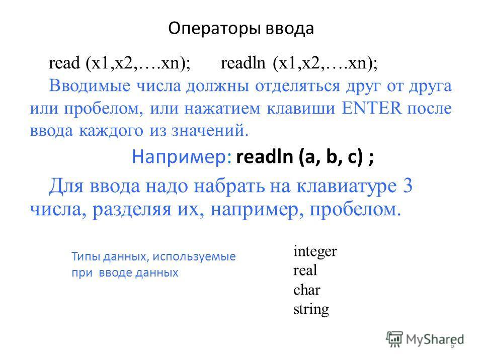 Операторы ввода read (x1,x2,….xn); readln (x1,x2,….xn); Вводимые числа должны отделяться друг от друга или пробелом, или нажатием клавиши ENTER после ввода каждого из значений. Например: readln (a, b, c) ; Для ввода надо набрать на клавиатуре 3 числа
