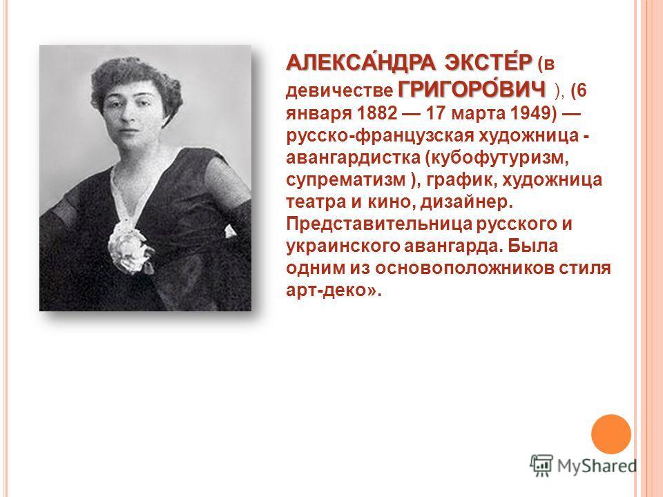 АЛЕКСА́НДРА ЭКСТЕ́Р ГРИГОРО́ВИЧ АЛЕКСА́НДРА ЭКСТЕ́Р (в девичестве ГРИГОРО́ВИЧ ), (6 января 1882 17 марта 1949) русско-французская художница - авангардистка (кубофутуризм, супрематизм ), график, художница театра и кино, дизайнер. Представительница рус