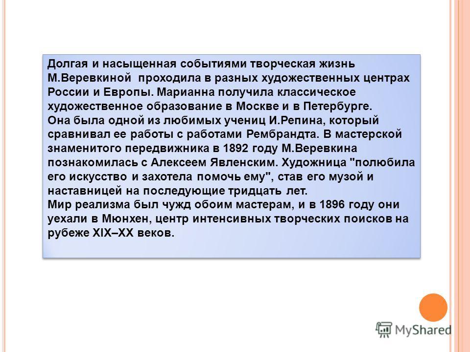 Долгая и насыщенная событиями творческая жизнь М.Веревкиной проходила в разных художественных центрах России и Европы. Марианна получила классическое художественное образование в Москве и в Петербурге. Она была одной из любимых учениц И.Репина, котор