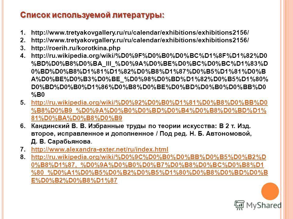 Список используемой литературы: 1.http://www.tretyakovgallery.ru/ru/calendar/exhibitions/exhibitions2156/ 2.http://www.tretyakovgallery.ru/ru/calendar/exhibitions/exhibitions2156/ 3.http://roerih.ru/korotkina.php 4.http://ru.wikipedia.org/wiki/%D0%9F