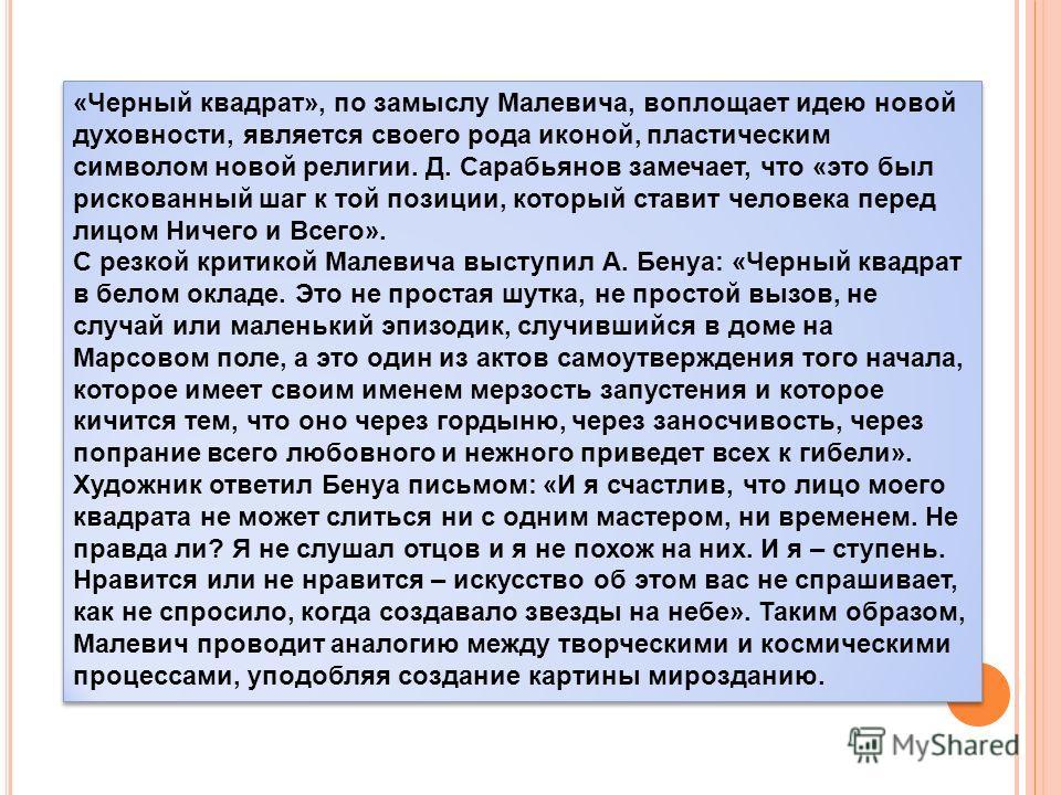 «Черный квадрат», по замыслу Малевича, воплощает идею новой духовности, является своего рода иконой, пластическим символом новой религии. Д. Сарабьянов замечает, что «это был рискованный шаг к той позиции, который ставит человека перед лицом Ничего и