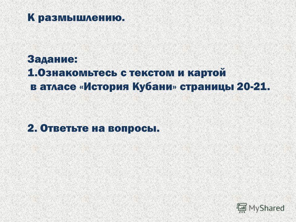 К размышлению. Задание: 1.Ознакомьтесь с текстом и картой в атласе «История Кубани» страницы 20-21. 2. Ответьте на вопросы.