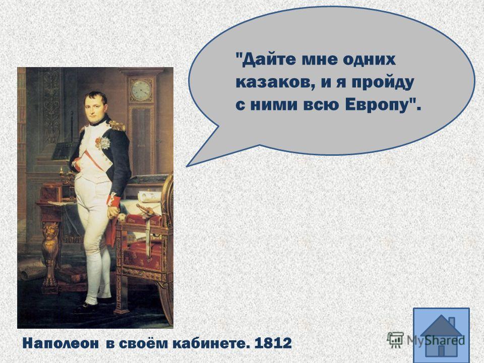 Наполеон в своём кабинете. 1812 Дайте мне одних казаков, и я пройду с ними всю Европу.