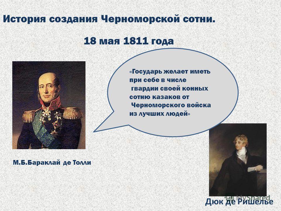 История создания Черноморской сотни. 18 мая 1811 года М.Б.Бараклай де Толли Дюк де Ришелье «Государь желает иметь при себе в числе гвардии своей конных сотню казаков от Черноморского войска из лучших людей»