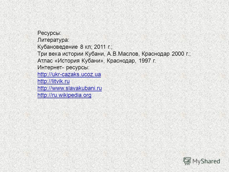 Ресурсы: Литература: Кубановедение 8 кл; 2011 г.; Три века истории Кубани, А.В.Маслов, Краснодар 2000 г.; Атлас «История Кубани», Краснодар, 1997 г. Интернет- ресурсы: http://ukr-cazaks.ucoz.ua http://litvik.ru http://www.slavakubani.ru http://ru.wik