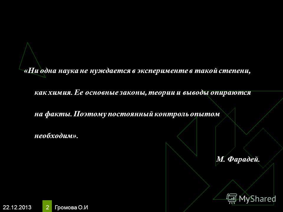 22.12.2013 Громова О.И 2 «Ни одна наука не нуждается в эксперименте в такой степени, как химия. Ее основные законы, теории и выводы опираются на факты. Поэтому постоянный контроль опытом необходим». М. Фарадей.