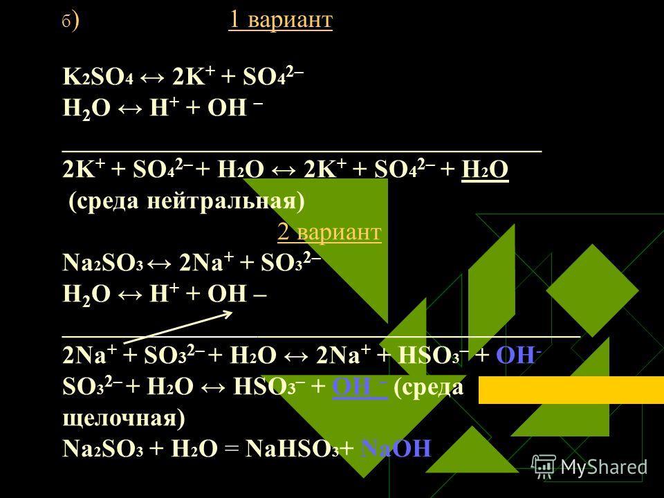 б ) 1 вариант K 2 SO 4 2K + + SO 4 2– Н 2 O Н + + ОН – _____________________________________ 2K + + SO 4 2– + Н 2 O 2K + + SO 4 2– + H 2 O (среда нейтральная) 2 вариант Na 2 SO 3 2Na + + SO 3 2– Н 2 O Н + + ОН – ______________________________________