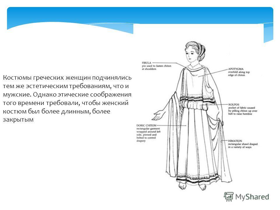 Костюмы греческих женщин подчинялись тем же эстетическим требованиям, что и мужские. Однако этические соображения того времени требовали, чтобы женский костюм был более длинным, более закрытым