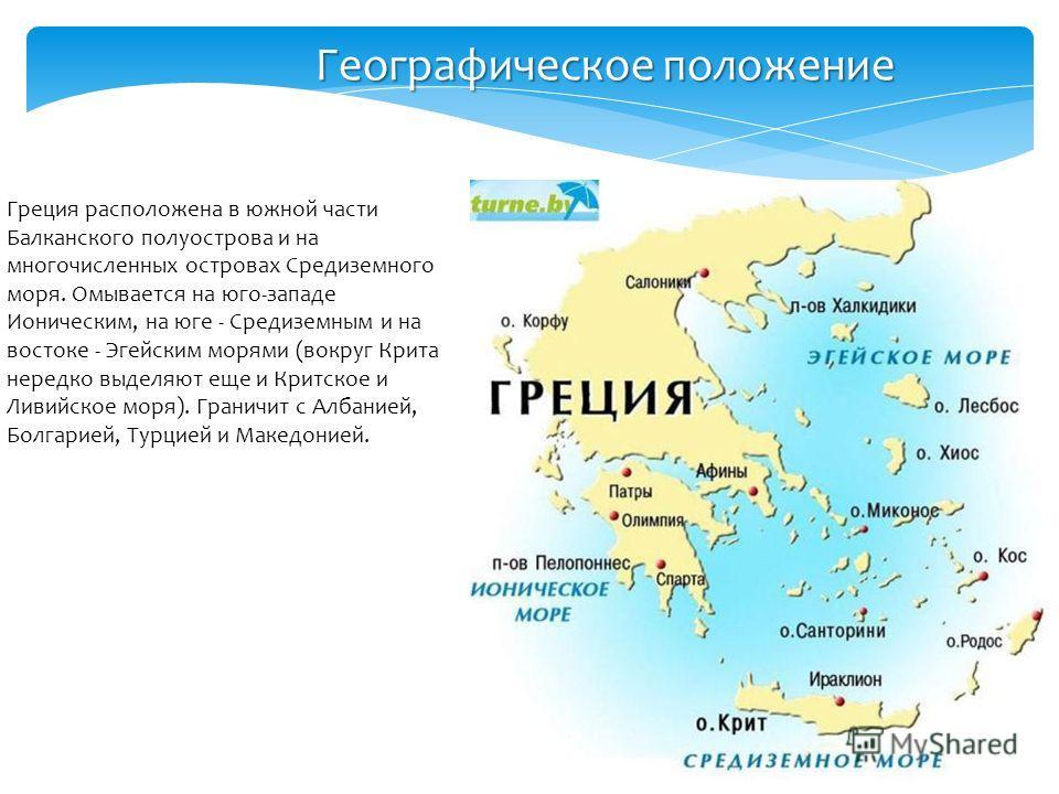 Греция расположена в южной части Балканского полуострова и на многочисленных островах Средиземного моря. Омывается на юго-западе Ионическим, на юге - Средиземным и на востоке - Эгейским морями (вокруг Крита нередко выделяют еще и Критское и Ливийское