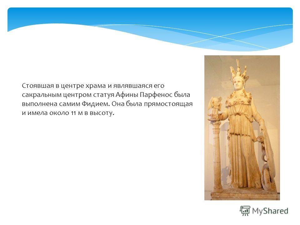 Стоявшая в центре храма и являвшаяся его сакральным центром статуя Афины Парфенос была выполнена самим Фидием. Она была прямостоящая и имела около 11 м в высоту.