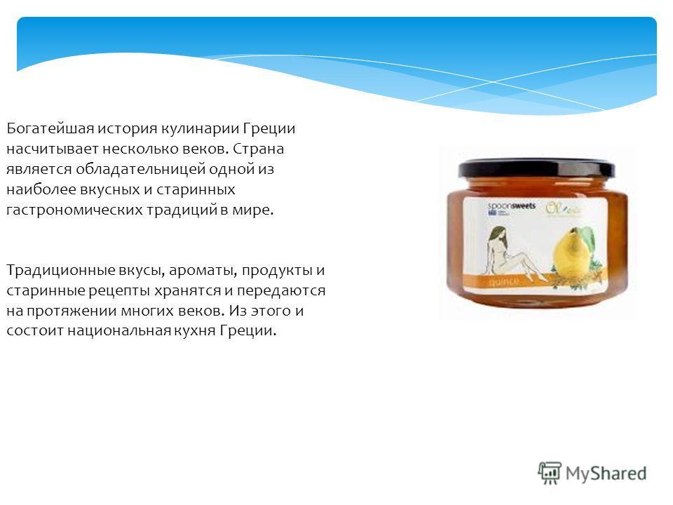 Богатейшая история кулинарии Греции насчитывает несколько веков. Страна является обладательницей одной из наиболее вкусных и старинных гастрономических традиций в мире. Традиционные вкусы, ароматы, продукты и старинные рецепты хранятся и передаются н