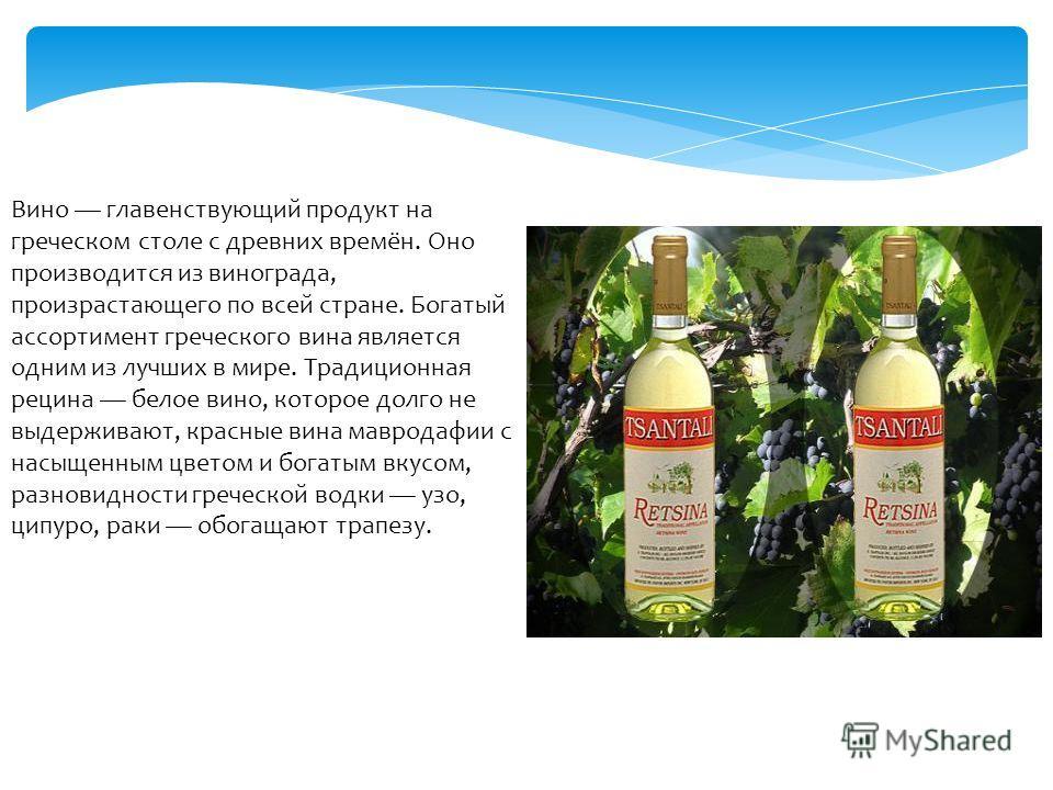 Вино главенствующий продукт на греческом столе с древних времён. Оно производится из винограда, произрастающего по всей стране. Богатый ассортимент греческого вина является одним из лучших в мире. Традиционная рецина белое вино, которое долго не выде
