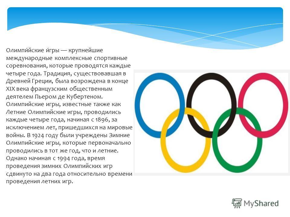 Олимпи́йские и́гры крупнейшие международные комплексные спортивные соревнования, которые проводятся каждые четыре года. Традиция, существовавшая в Древней Греции, была возрождена в конце XIX века французским общественным деятелем Пьером де Кубертеном