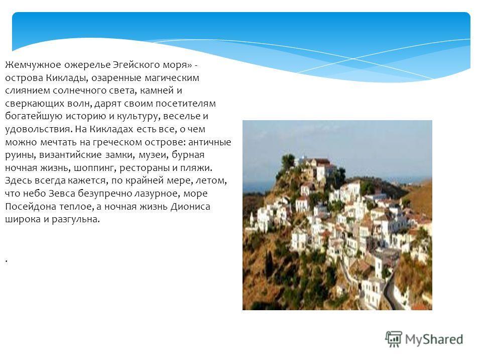 Жемчужное ожерелье Эгейского моря» - острова Киклады, озаренные магическим слиянием солнечного света, камней и сверкающих волн, дарят своим посетителям богатейшую историю и культуру, веселье и удовольствия. На Кикладах есть все, о чем можно мечтать н