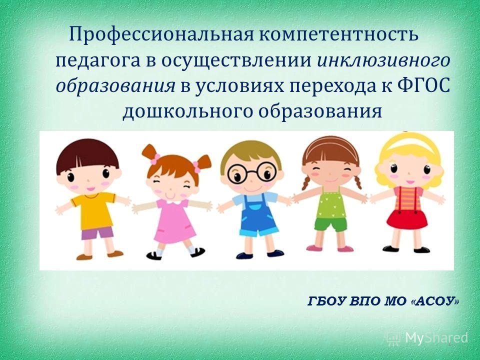 Профессиональная компетентность педагога в осуществлении инклюзивного образования в условиях перехода к ФГОС дошкольного образования ГБОУ ВПО МО «АСОУ» 1