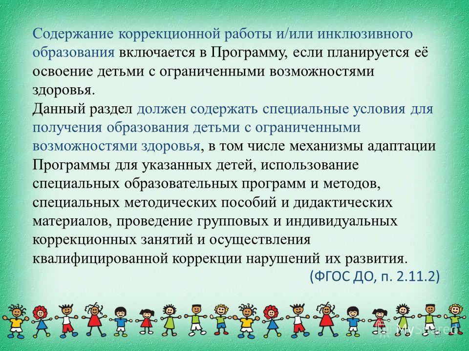 10 Содержание коррекционной работы и/или инклюзивного образования включается в Программу, если планируется её освоение детьми с ограниченными возможностями здоровья. Данный раздел должен содержать специальные условия для получения образования детьми
