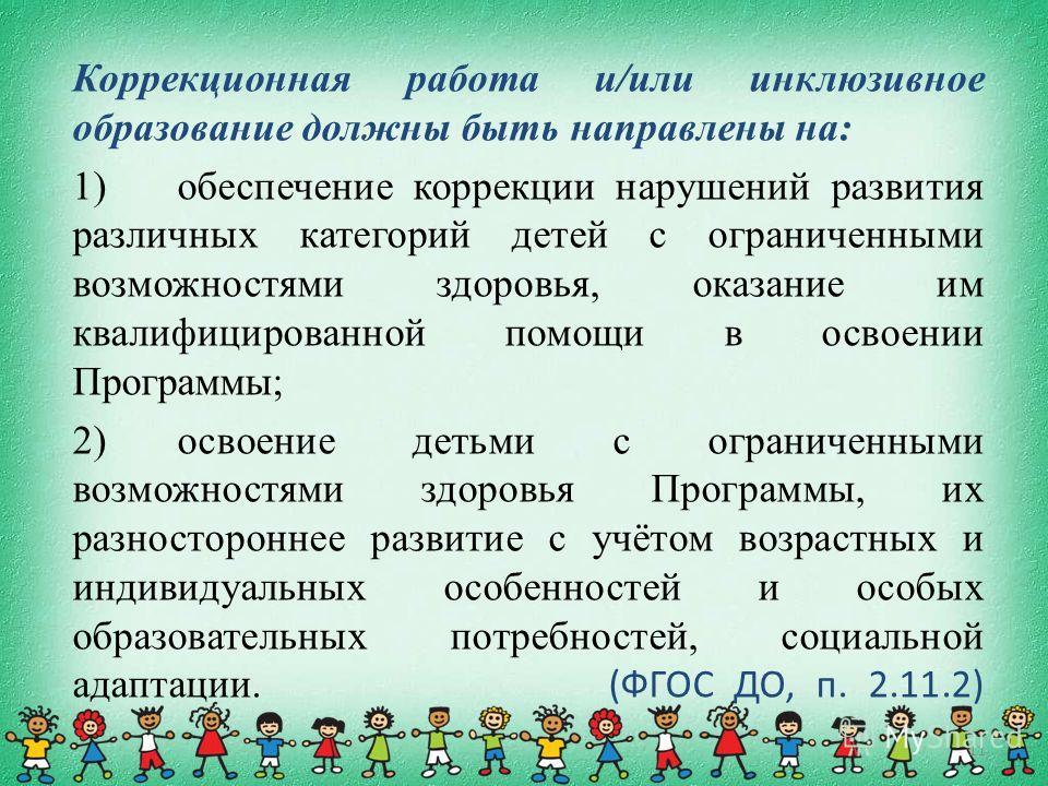 11 Коррекционная работа и/или инклюзивное образование должны быть направлены на: 1)обеспечение коррекции нарушений развития различных категорий детей с ограниченными возможностями здоровья, оказание им квалифицированной помощи в освоении Программы; 2