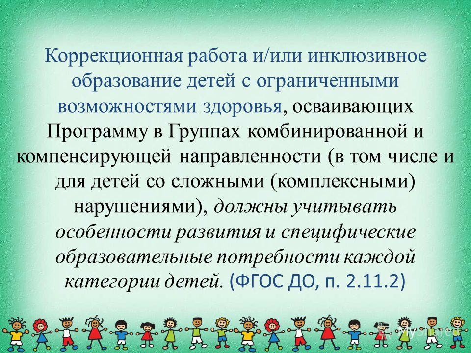 Коррекционная работа и/или инклюзивное образование детей с ограниченными возможностями здоровья, осваивающих Программу в Группах комбинированной и компенсирующей направленности (в том числе и для детей со сложными (комплексными) нарушениями), должны
