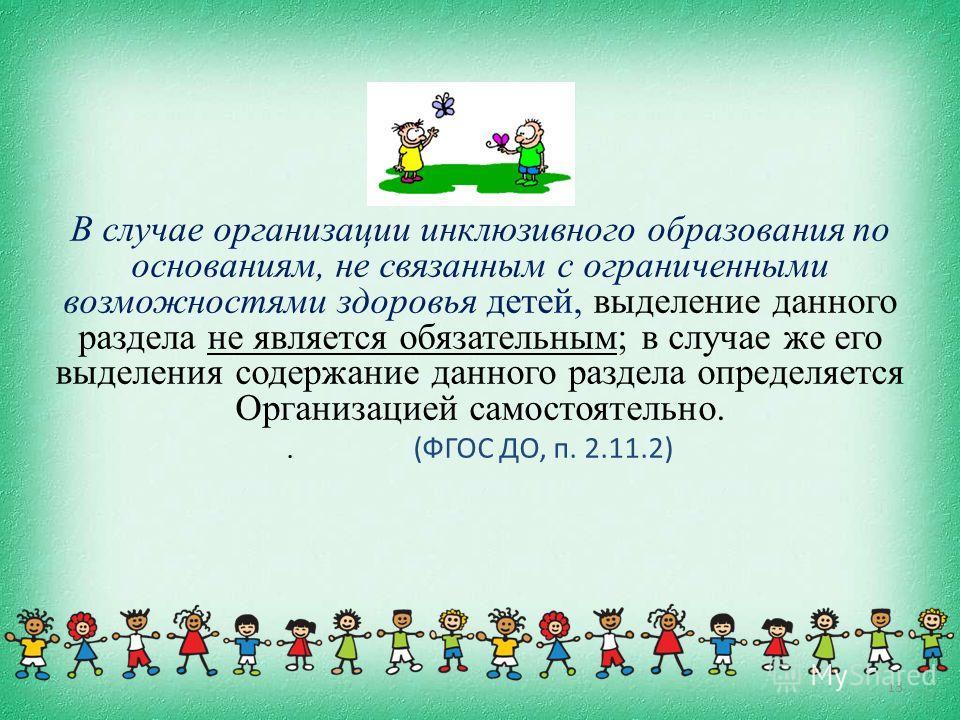 В случае организации инклюзивного образования по основаниям, не связанным с ограниченными возможностями здоровья детей, выделение данного раздела не является обязательным; в случае же его выделения содержание данного раздела определяется Организацией