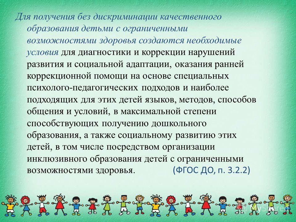 14 Для получения без дискриминации качественного образования детьми с ограниченными возможностями здоровья создаются необходимые условия для диагностики и коррекции нарушений развития и социальной адаптации, оказания ранней коррекционной помощи на ос