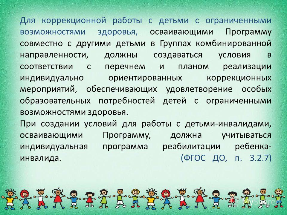 17 Для коррекционной работы с детьми с ограниченными возможностями здоровья, осваивающими Программу совместно с другими детьми в Группах комбинированной направленности, должны создаваться условия в соответствии с перечнем и планом реализации индивиду