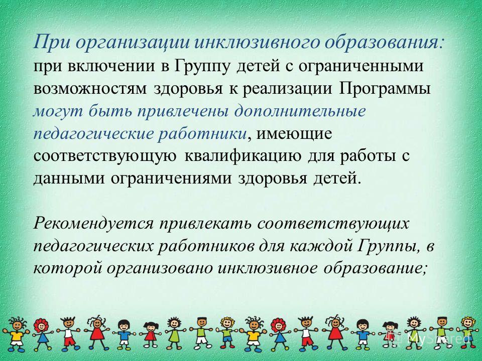 21 При организации инклюзивного образования: при включении в Группу детей с ограниченными возможностям здоровья к реализации Программы могут быть привлечены дополнительные педагогические работники, имеющие соответствующую квалификацию для работы с да