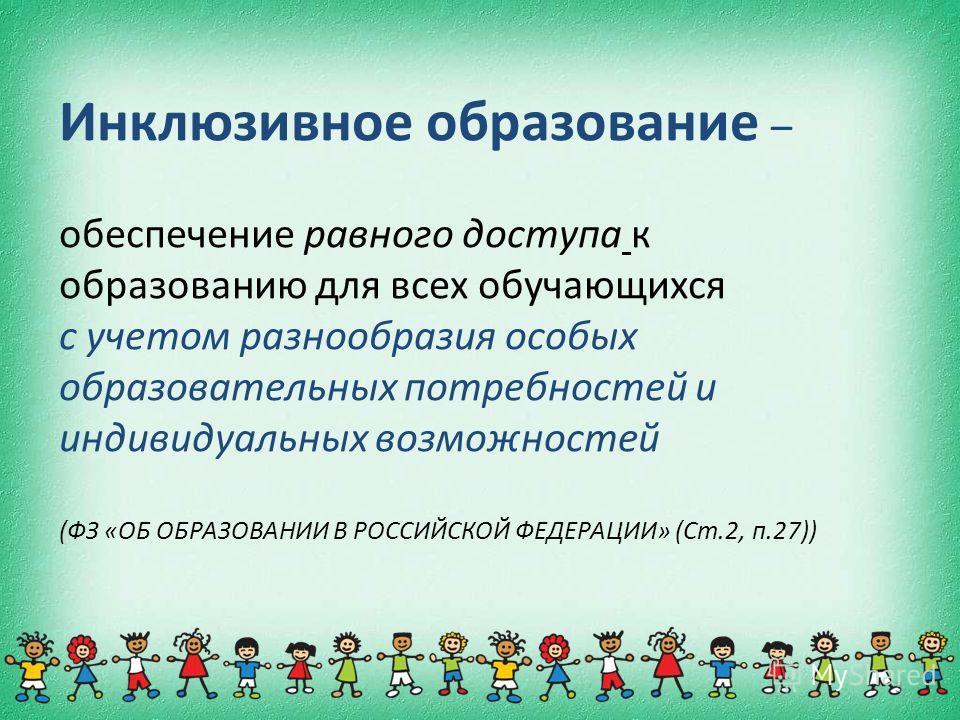 3 Инклюзивное образование – обеспечение равного доступа к образованию для всех обучающихся с учетом разнообразия особых образовательных потребностей и индивидуальных возможностей (ФЗ «ОБ ОБРАЗОВАНИИ В РОССИЙСКОЙ ФЕДЕРАЦИИ» (Ст.2, п.27))