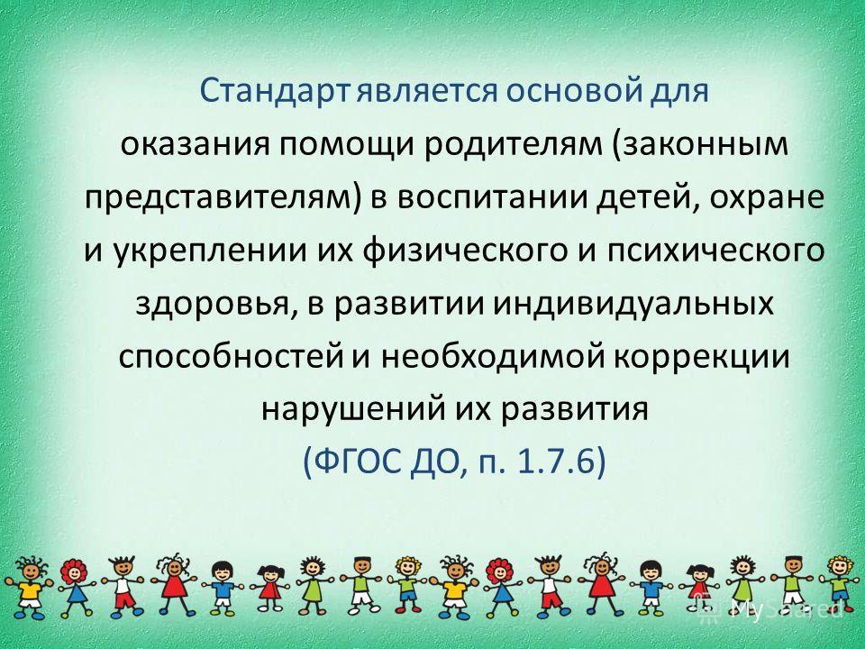 Стандарт является основой для оказания помощи родителям (законным представителям) в воспитании детей, охране и укреплении их физического и психического здоровья, в развитии индивидуальных способностей и необходимой коррекции нарушений их развития (ФГ