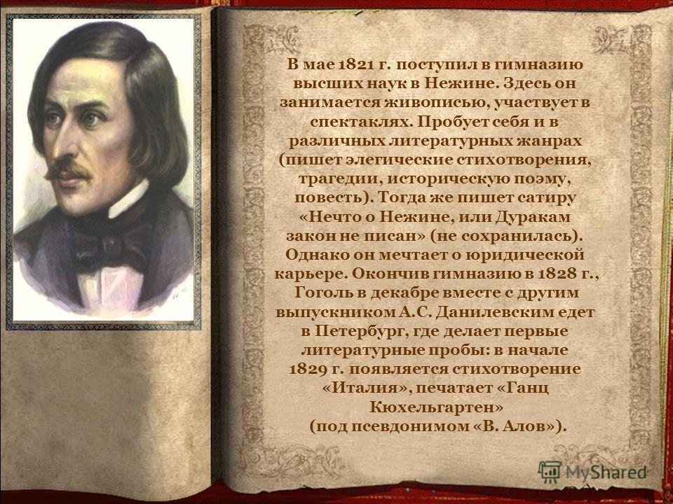 В мае 1821 г. поступил в гимназию высших наук в Нежине. Здесь он занимается живописью, участвует в спектаклях. Пробует себя и в различных литературных жанрах (пишет элегические стихотворения, трагедии, историческую поэму, повесть). Тогда же пишет сат
