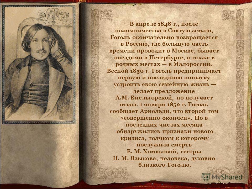 В апреле 1848 г., после паломничества в Святую землю, Гоголь окончательно возвращается в Россию, где большую часть времени проводит в Москве, бывает наездами в Петербурге, а также в родных местах в Малороссии. Весной 1850 г. Гоголь предпринимает перв