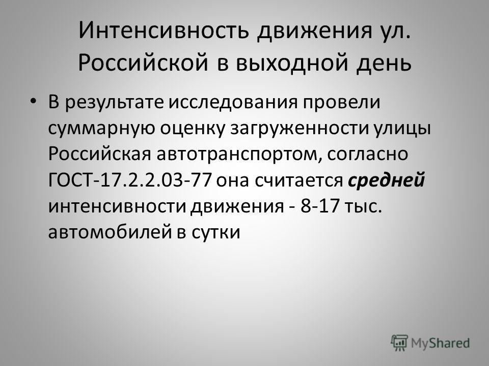 Интенсивность движения ул. Российской в выходной день В результате исследования провели суммарную оценку загруженности улицы Российская автотранспортом, согласно ГОСТ-17.2.2.03-77 она считается средней интенсивности движения - 8-17 тыс. автомобилей в