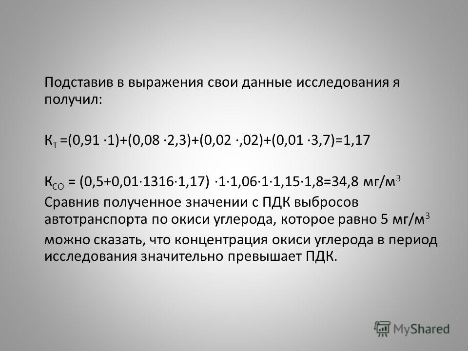 Подставив в выражения свои данные исследования я получил: К Т =(0,91 ·1)+(0,08 ·2,3)+(0,02 ·,02)+(0,01 ·3,7)=1,17 К СО = (0,5+0,01·1316·1,17) ·1·1,06·1·1,15·1,8=34,8 мг/м 3 Сравнив полученное значении с ПДК выбросов автотранспорта по окиси углерода,