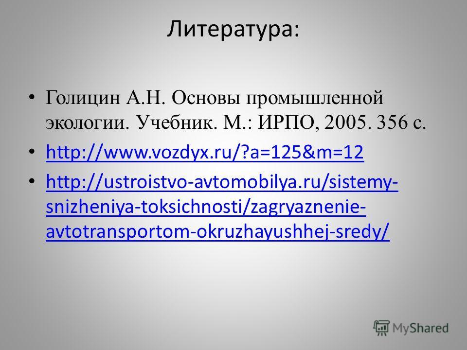 Литература: Голицин А.Н. Основы промышленной экологии. Учебник. М.: ИРПО, 2005. 356 с. http://www.vozdyx.ru/?a=125&m=12 http://ustroistvo-avtomobilya.ru/sistemy- snizheniya-toksichnosti/zagryaznenie- avtotransportom-okruzhayushhej-sredy/ http://ustro