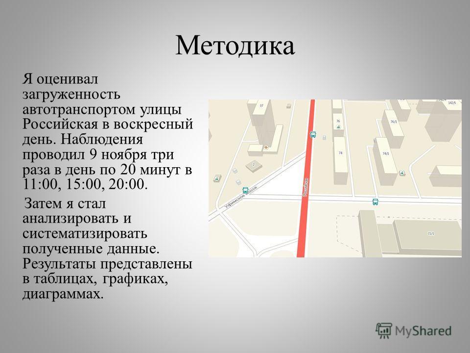 Методика Я оценивал загруженность автотранспортом улицы Российская в воскресный день. Наблюдения проводил 9 ноября три раза в день по 20 минут в 11:00, 15:00, 20:00. Затем я стал анализировать и систематизировать полученные данные. Результаты предста