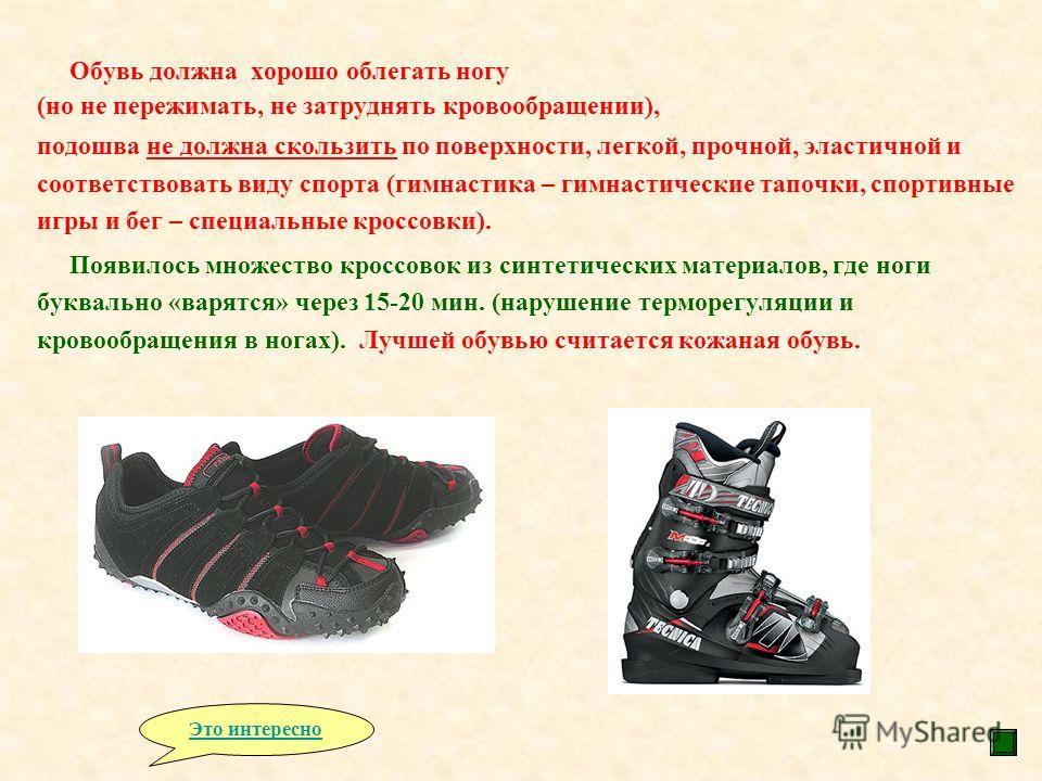 Обувь должна хорошо облегать ногу (но не пережимать, не затруднять кровообращении), подошва не должна скользить по поверхности, легкой, прочной, эластичной и соответствовать виду спорта (гимнастика – гимнастические тапочки, спортивные игры и бег – сп