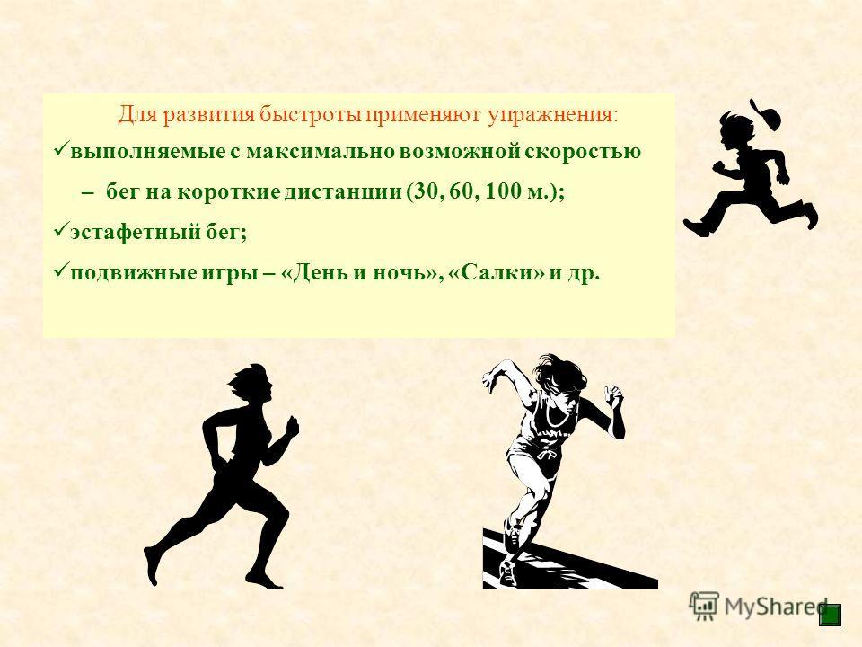 Для развития быстроты применяют упражнения: выполняемые с максимально возможной скоростью – бег на короткие дистанции (30, 60, 100 м.); эстафетный бег; подвижные игры – «День и ночь», «Салки» и др.