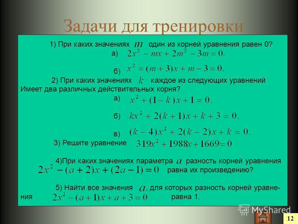 Задачи для тренировки 12 1) При каких значениях один из корней уравнения равен 0? а) б) 2) При каких значениях каждое из следующих уравнений Имеет два различных действительных корня? а) б) в) 3) Решите уравнение 4)При каких значениях параметра разнос