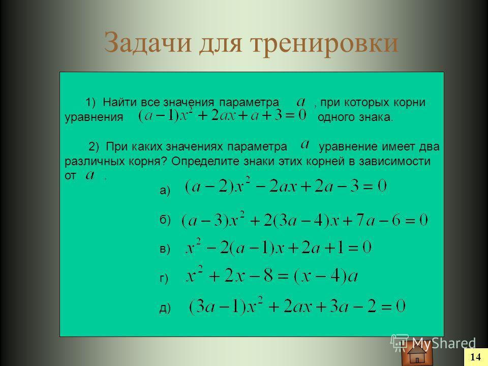 14 Задачи для тренировки 1) Найти все значения параметра, при которых корни уравнения одного знака. 2) При каких значениях параметра уравнение имеет два различных корня? Определите знаки этих корней в зависимости от. а) б) в) г) д)