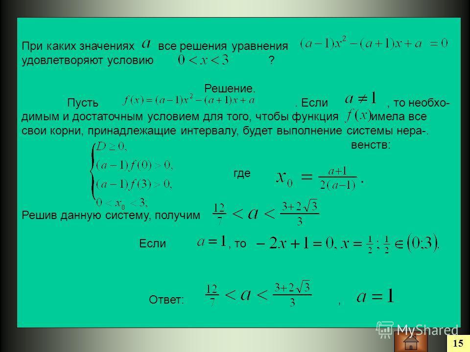 15 При каких значениях все решения уравнения удовлетворяют условию ? Решение. Пусть. Если, то необхо- димым и достаточным условием для того, чтобы функция имела все свои корни, принадлежащие интервалу, будет выполнение системы нера-. венств: где Реши