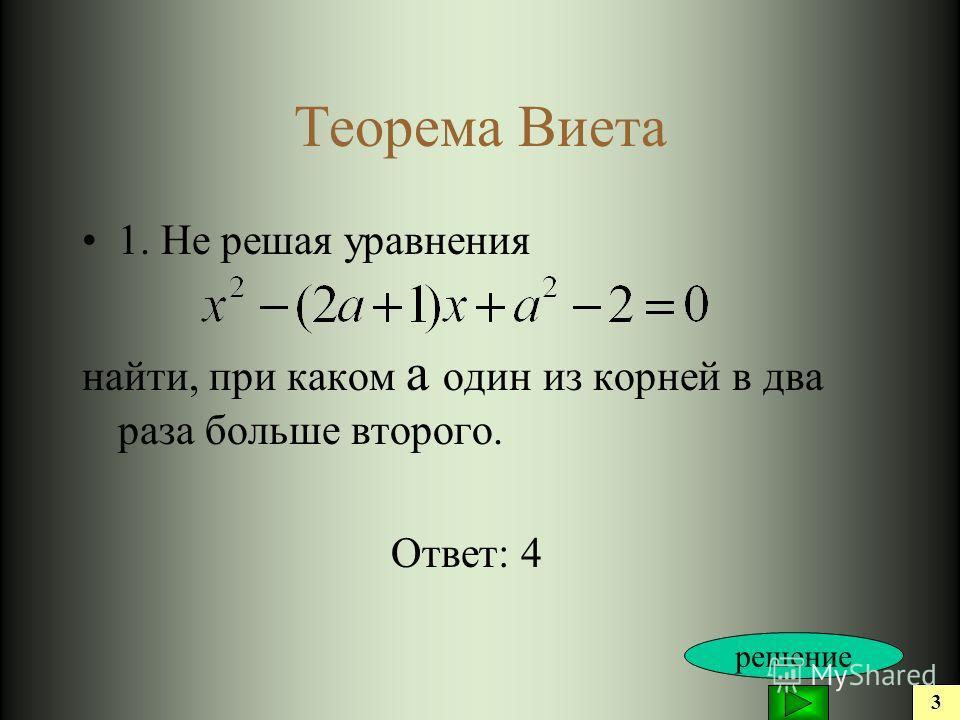 Теорема Виета 1. Не решая уравнения найти, при каком а один из корней в два раза больше второго. Ответ: 4 3 решение
