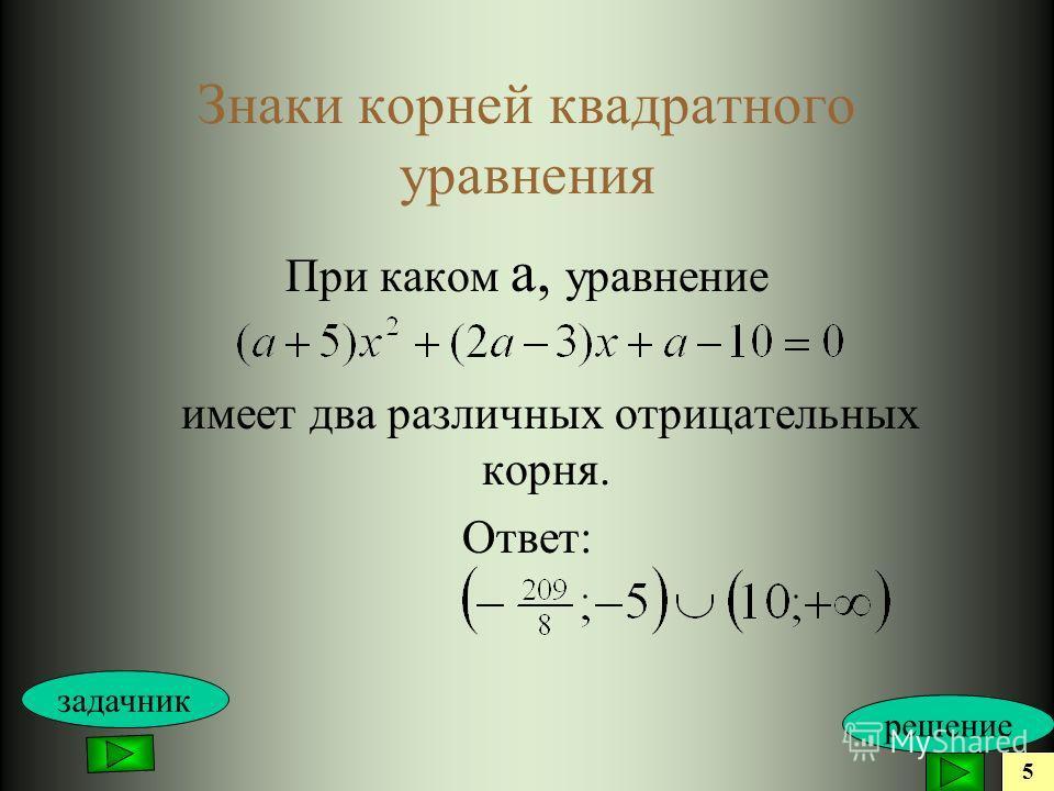 Знаки корней квадратного уравнения При каком а, уравнение имеет два различных отрицательных корня. Ответ: 5 решение задачник