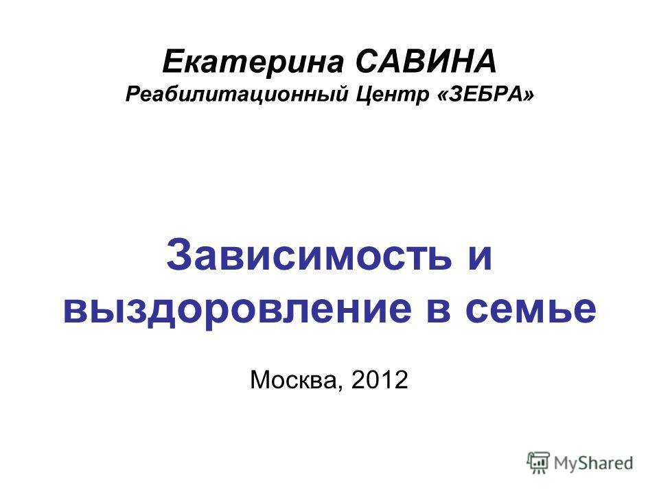 Екатерина САВИНА Реабилитационный Центр «ЗЕБРА» Зависимость и выздоровление в семье Москва, 2012