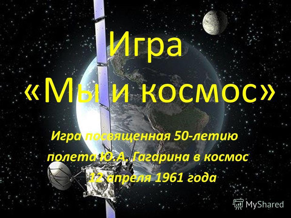 Игра «Мы и космос» Игра посвященная 50-летию полета Ю.А. Гагарина в космос 12 апреля 1961 года
