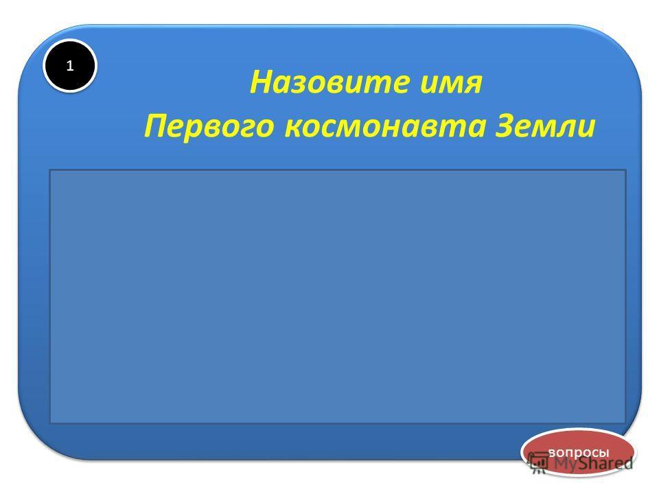 1 1 Назовите имя Первого космонавта Земли Юрий Алексеевич Гагарин вопросы