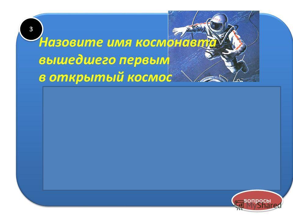 3 3 Алексей Архипович Леонов Назовите имя космонавта вышедшего первым в открытый космос вопросы