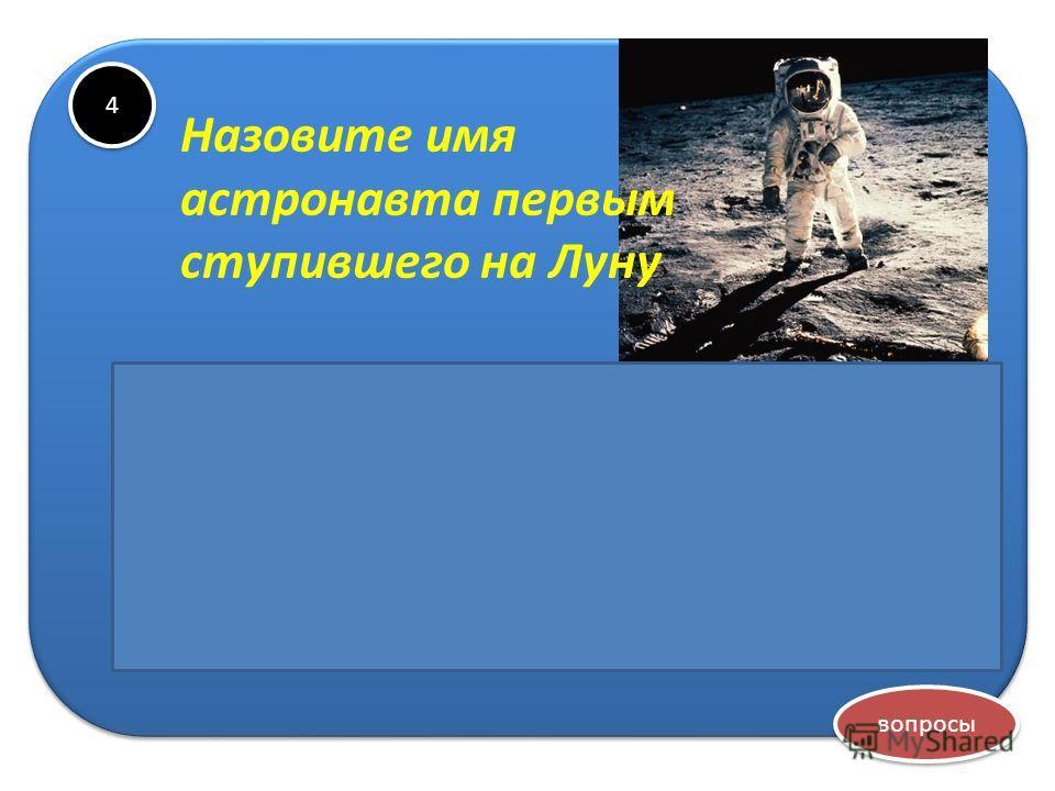 4 4 Назовите имя астронавта первым ступившего на Луну Нил Армстронг вопросы