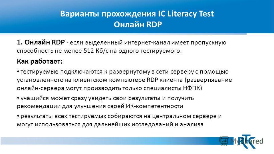 Варианты прохождения IC Literacy Test Онлайн RDP 1. Онлайн RDP - если выделенный интернет-канал имеет пропускную способность не менее 512 Кб/с на одного тестируемого. Как работает: тестируемые подключаются к развернутому в сети серверу с помощью уста