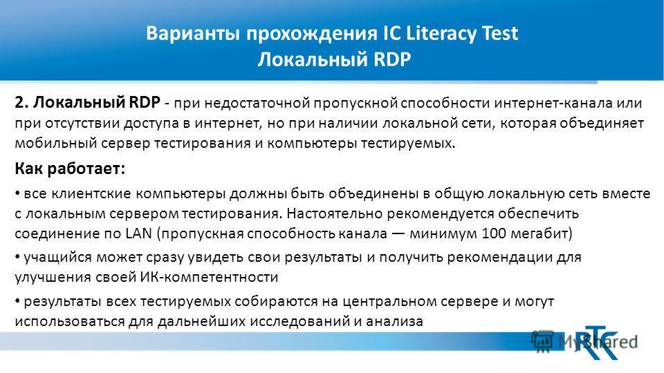 Варианты прохождения IC Literacy Test Локальный RDP 2. Локальный RDP - при недостаточной пропускной способности интернет-канала или при отсутствии доступа в интернет, но при наличии локальной сети, которая объединяет мобильный сервер тестирования и к