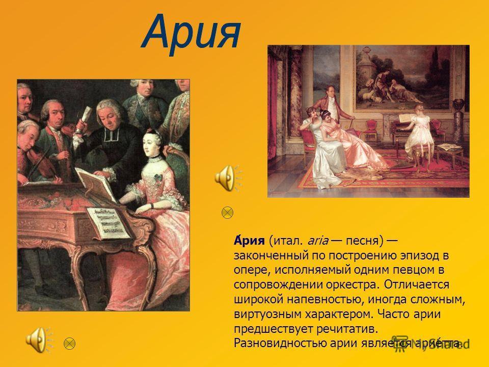 А́рия (итал. aria песня) законченный по построению эпизод в опере, исполняемый одним певцом в сопровождении оркестра. Отличается широкой напевностью, иногда сложным, виртуозным характером. Часто арии предшествует речитатив. Разновидностью арии являет