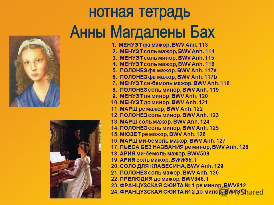1. МЕНУЭТ фа мажор, BWV Anil. 113 2. МЕНУЭТ соль мажор, BWV Anh. 114 3. МЕНУЭТ соль минор, BWV Anh. 115 4. МЕНУЭТ соль мажор, BWV Anh. 116 5. ПОЛОНЕЗ фа мажор, BWV Anh. 117а 6. ПОЛОНЕЗ фа мажор, BWV Anh. 117b 7. МЕНУЭТ си-бемоль мажор, BWV Anh. 118 8